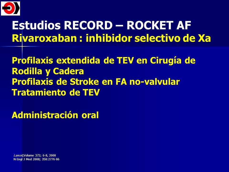 Estudios RECORD – ROCKET AF Rivaroxaban : inhibidor selectivo de Xa Profilaxis extendida de TEV en Cirugía de Rodilla y Cadera Profilaxis de Stroke en
