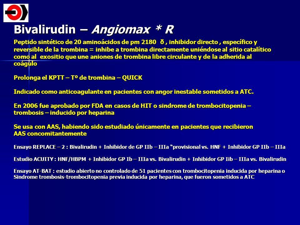 Bivalirudin – Angiomax * R Peptido sintético de 20 aminoácidos de pm 2180 δ, inhibidor directo, específico y reversible de la trombina = inhibe a trom