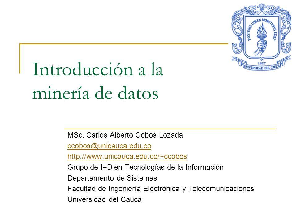 Introducción a la minería de datos MSc. Carlos Alberto Cobos Lozada ccobos@unicauca.edu.co http://www.unicauca.edu.co/~ccobos Grupo de I+D en Tecnolog