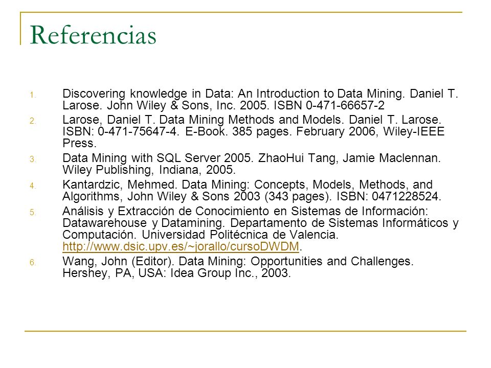 Referencias 1. Discovering knowledge in Data: An Introduction to Data Mining. Daniel T. Larose. John Wiley & Sons, Inc. 2005. ISBN 0-471-66657-2 2. La