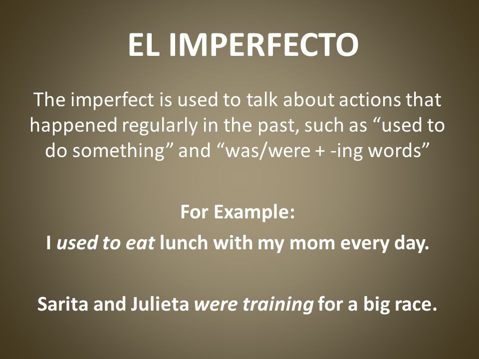EL IMPERFECTO The imperfect is used to talk about actions that happened regularly in the past, such as used to do something and was/were + -ing words For Example: I used to eat lunch with my mom every day.