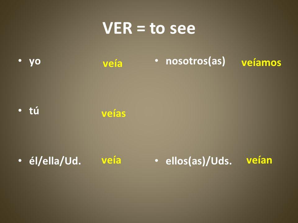 VER = to see yo tú él/ella/Ud. nosotros(as) ellos(as)/Uds. veía veíamos veías veíaveían