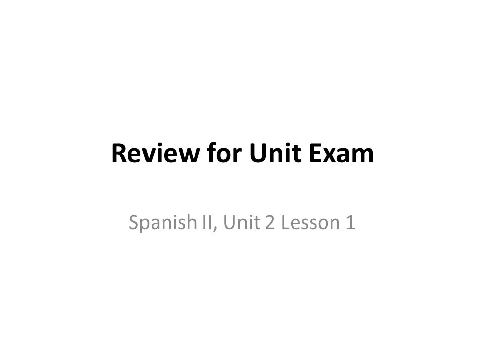 Review for Unit Exam Spanish II, Unit 2 Lesson 1