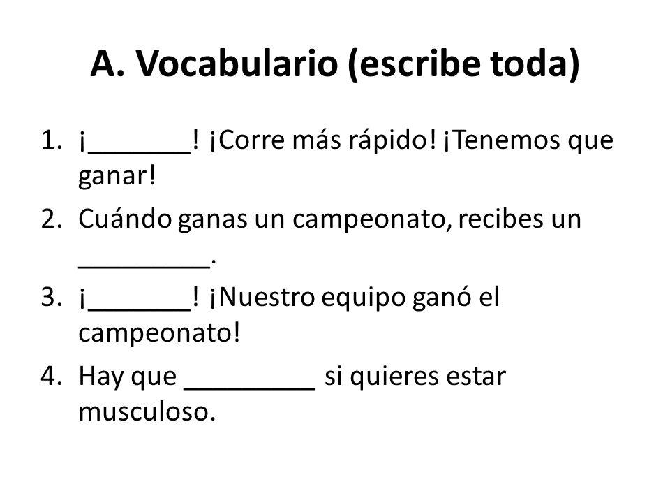 A. Vocabulario (escribe toda) 1.¡_______! ¡Corre más rápido! ¡Tenemos que ganar! 2.Cuándo ganas un campeonato, recibes un _________. 3.¡_______! ¡Nues