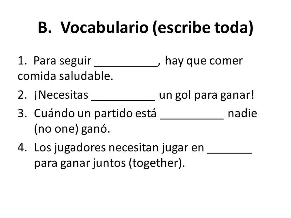 B. Vocabulario (escribe toda) 1. Para seguir __________, hay que comer comida saludable. 2.¡Necesitas __________ un gol para ganar! 3.Cuándo un partid