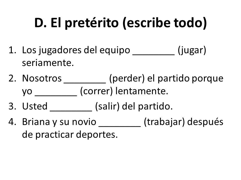 D. El pretérito (escribe todo) 1.Los jugadores del equipo ________ (jugar) seriamente. 2.Nosotros ________ (perder) el partido porque yo ________ (cor