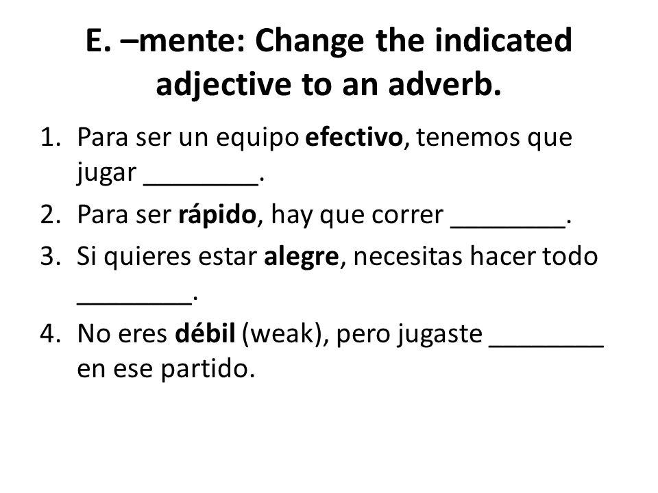 E. –mente: Change the indicated adjective to an adverb. 1.Para ser un equipo efectivo, tenemos que jugar ________. 2.Para ser rápido, hay que correr _