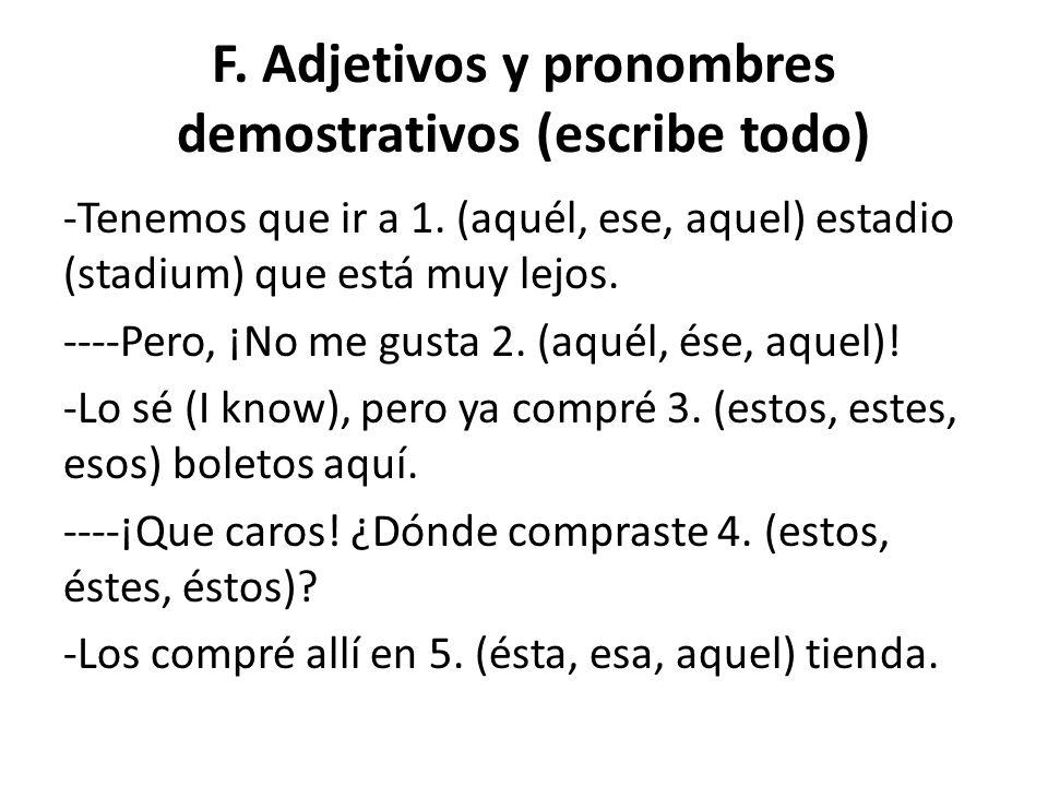 F. Adjetivos y pronombres demostrativos (escribe todo) -Tenemos que ir a 1. (aquél, ese, aquel) estadio (stadium) que está muy lejos. ----Pero, ¡No me