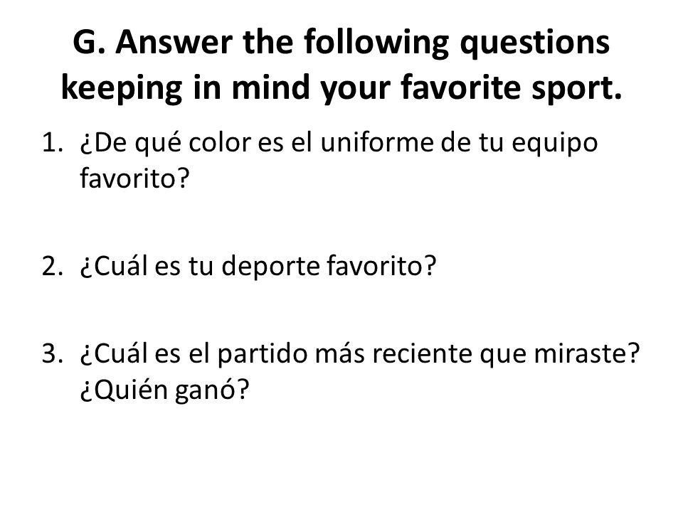 G. Answer the following questions keeping in mind your favorite sport. 1.¿De qué color es el uniforme de tu equipo favorito? 2.¿Cuál es tu deporte fav