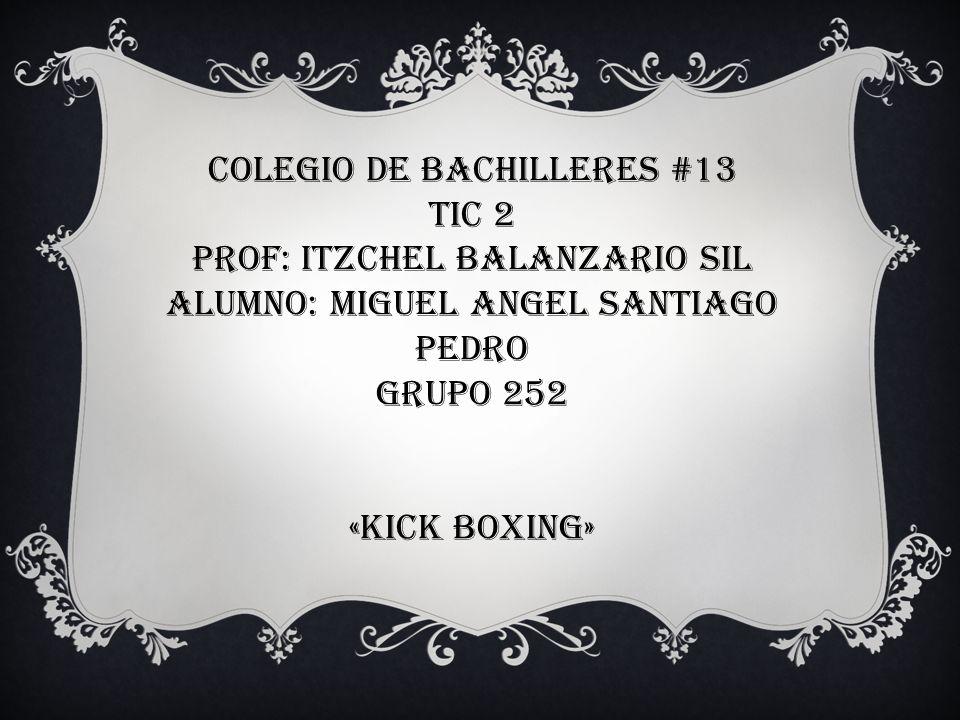 COLEGIO DE BACHILLERES #13 TIC 2 PROF: ITZCHEL BALANZARIO SIL ALUMNO: MIGUEL ANGEL SANTIAGO PEDRO GRUPO 252 «KICK BOXING»