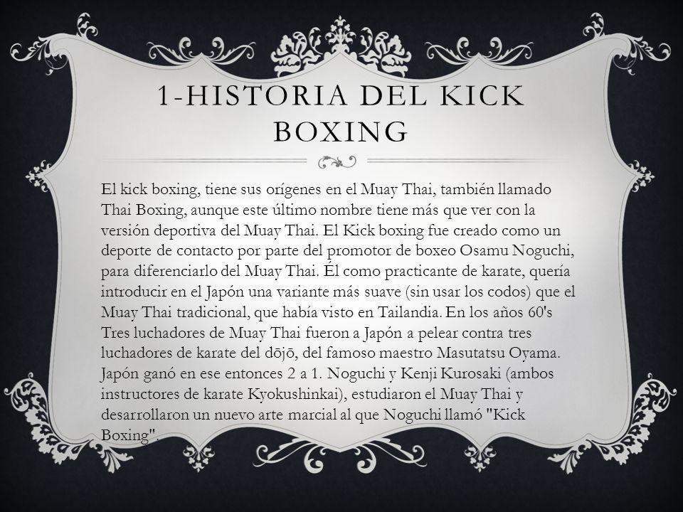 1-HISTORIA DEL KICK BOXING El kick boxing, tiene sus orígenes en el Muay Thai, también llamado Thai Boxing, aunque este último nombre tiene más que ve