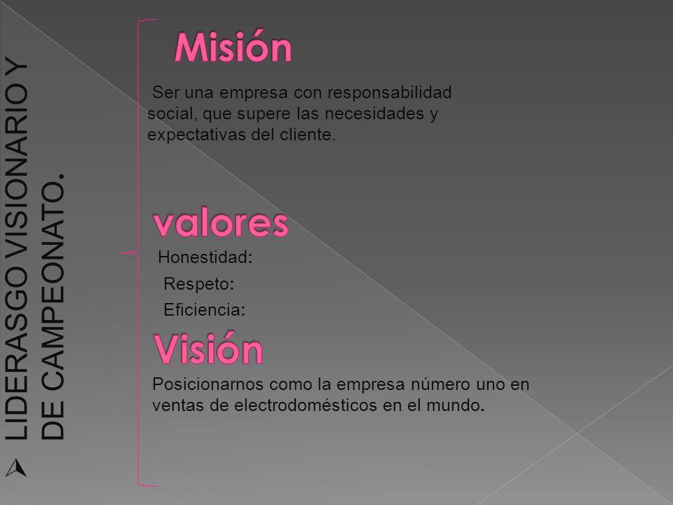 LIDERASGO VISIONARIO Y DE CAMPEONATO. Ser una empresa con responsabilidad social, que supere las necesidades y expectativas del cliente. Honestidad :