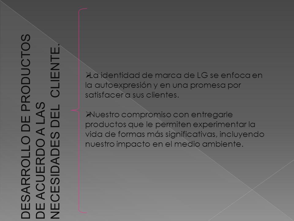 DESARROLLO DE PRODUCTOS DE ACUERDO A LAS NECESIDADES DEL CLIENTE. La identidad de marca de LG se enfoca en la autoexpresión y en una promesa por satis