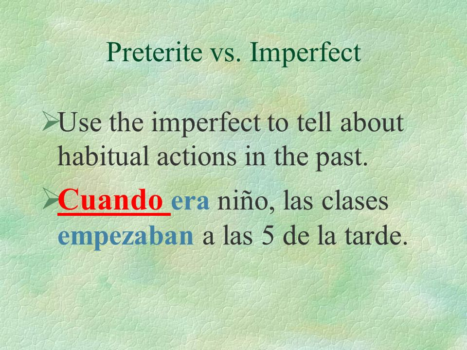 Preterite vs. Imperfect Use the preterite to tell about past actions that happened and are complete. El sábado, la clase empezó a las 10 de la mañana.