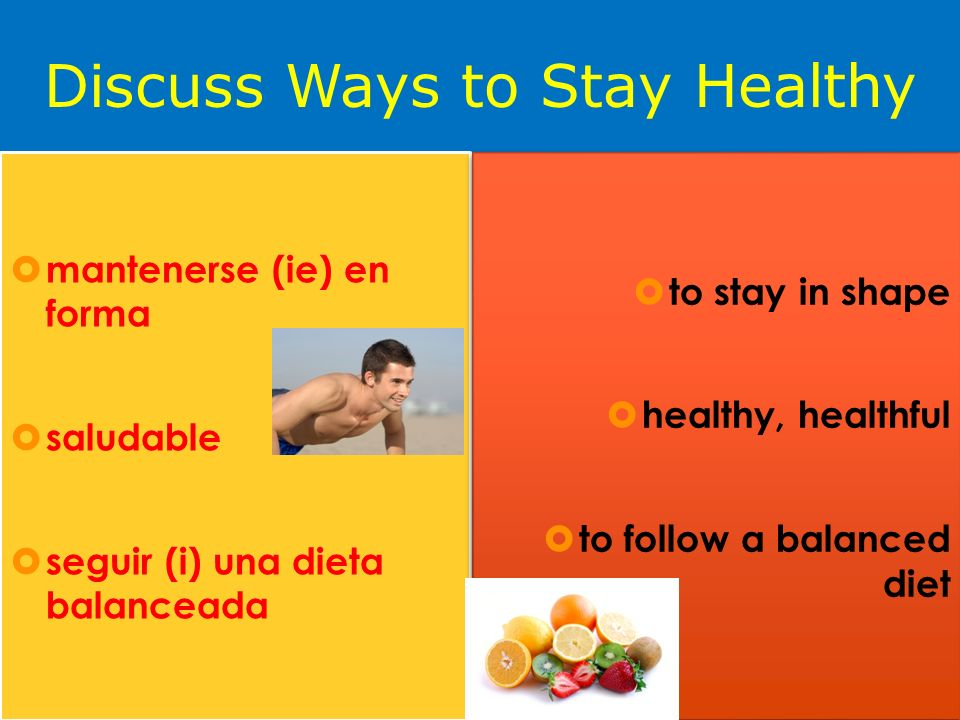 Discuss Ways to Stay Healthy mantenerse (ie) en forma saludable seguir (i) una dieta balanceada to stay in shape healthy, healthful to follow a balanced diet to stay in shape healthy, healthful to follow a balanced diet
