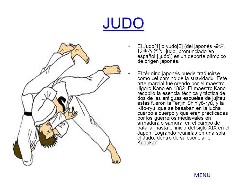 JUDO El Judo[1] o yudo[2] (del japonés,, jūdō, pronunciado en español [' ʝ uðo]) es un deporte olímpico de origen japonés. El término japonés puede tr