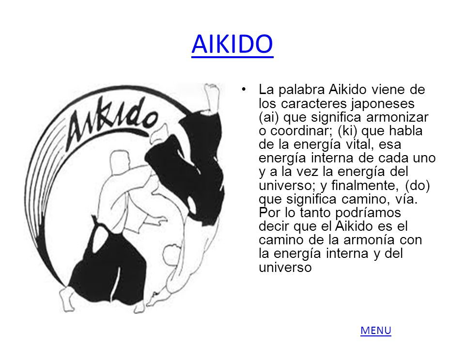AIKIDO La palabra Aikido viene de los caracteres japoneses (ai) que significa armonizar o coordinar; (ki) que habla de la energía vital, esa energía i