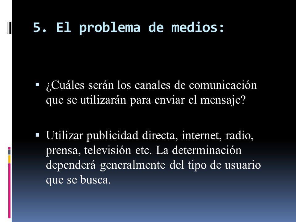 5. El problema de medios: ¿Cuáles serán los canales de comunicación que se utilizarán para enviar el mensaje? Utilizar publicidad directa, internet, r