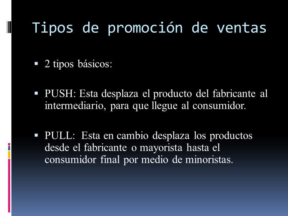 Tipos de promoción de ventas 2 tipos básicos: PUSH: Esta desplaza el producto del fabricante al intermediario, para que llegue al consumidor. PULL: Es