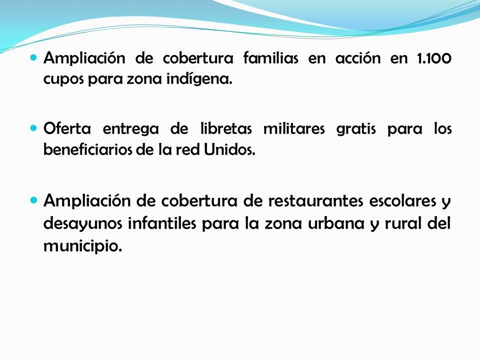 Ampliación de cobertura familias en acción en 1.100 cupos para zona indígena. Oferta entrega de libretas militares gratis para los beneficiarios de la