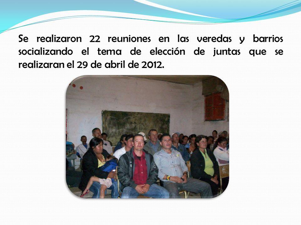 Se realizaron 22 reuniones en las veredas y barrios socializando el tema de elección de juntas que se realizaran el 29 de abril de 2012.