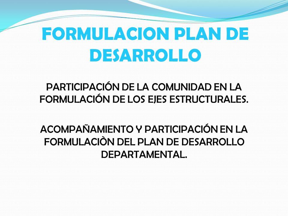 FORMULACION PLAN DE DESARROLLO PARTICIPACIÓN DE LA COMUNIDAD EN LA FORMULACIÓN DE LOS EJES ESTRUCTURALES. ACOMPAÑAMIENTO Y PARTICIPACIÓN EN LA FORMULA