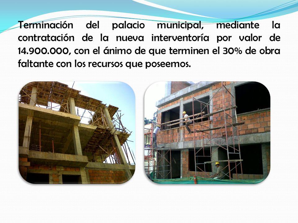 Terminación del palacio municipal, mediante la contratación de la nueva interventoría por valor de 14.900.000, con el ánimo de que terminen el 30% de obra faltante con los recursos que poseemos.