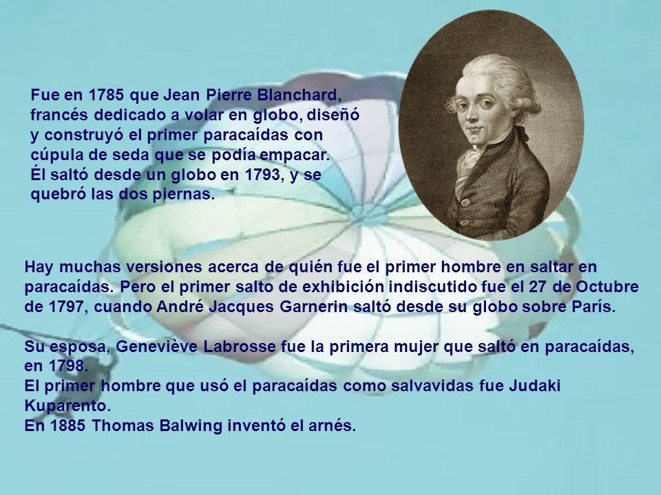 Fue en 1785 que Jean Pierre Blanchard, francés dedicado a volar en globo, diseñó y construyó el primer paracaídas con cúpula de seda que se podía empa