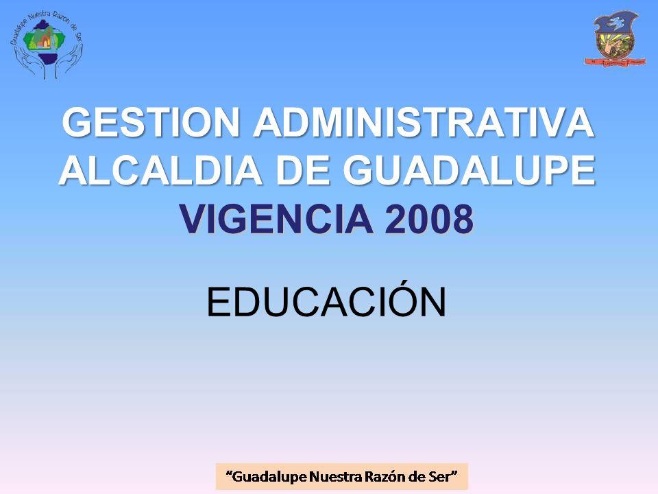 GESTION ADMINISTRATIVA ALCALDIA DE GUADALUPE VIGENCIA 2008 GESTION ADMINISTRATIVA ALCALDIA DE GUADALUPE VIGENCIA 2008 EDUCACIÓN