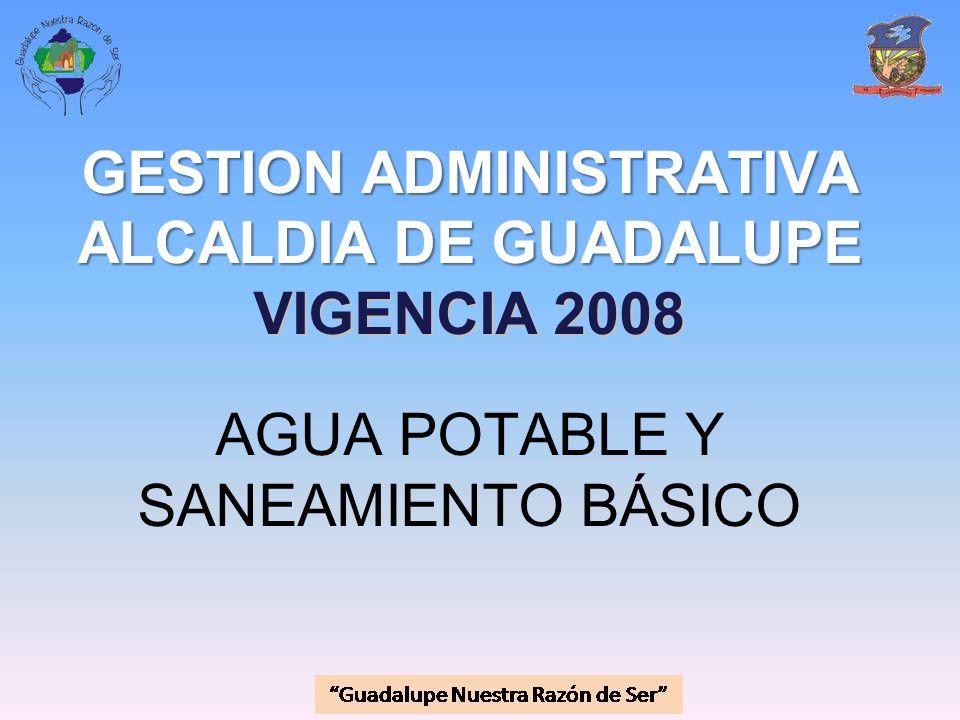 GESTION ADMINISTRATIVA ALCALDIA DE GUADALUPE VIGENCIA 2008 GESTION ADMINISTRATIVA ALCALDIA DE GUADALUPE VIGENCIA 2008 AGUA POTABLE Y SANEAMIENTO BÁSIC