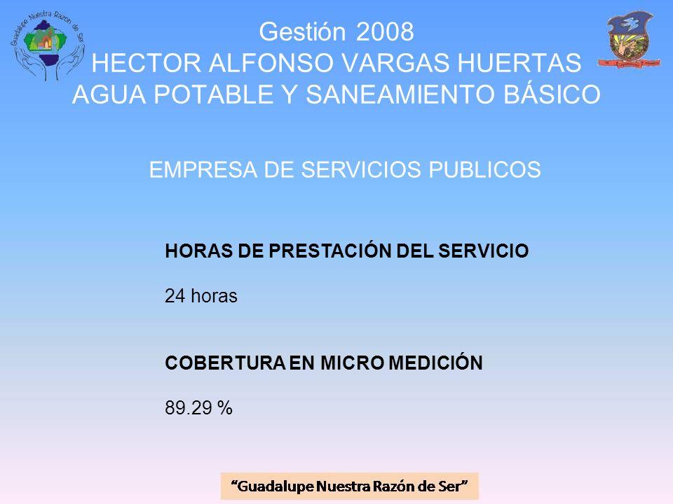 Gestión 2008 HECTOR ALFONSO VARGAS HUERTAS AGUA POTABLE Y SANEAMIENTO BÁSICO EMPRESA DE SERVICIOS PUBLICOS HORAS DE PRESTACIÓN DEL SERVICIO 24 horas C
