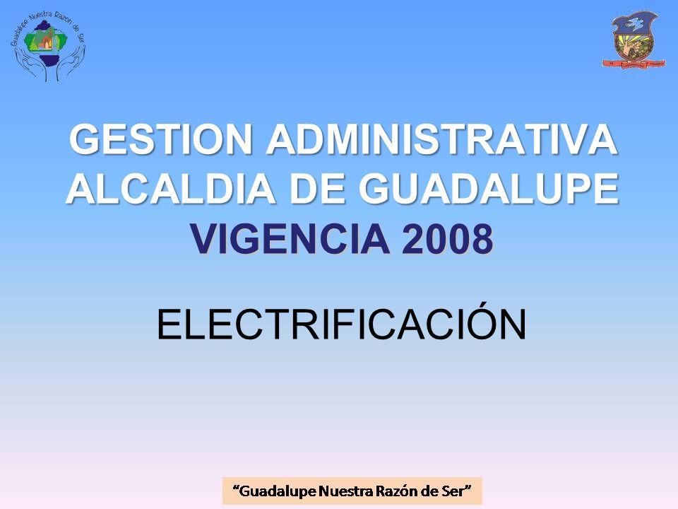 GESTION ADMINISTRATIVA ALCALDIA DE GUADALUPE VIGENCIA 2008 GESTION ADMINISTRATIVA ALCALDIA DE GUADALUPE VIGENCIA 2008 ELECTRIFICACIÓN