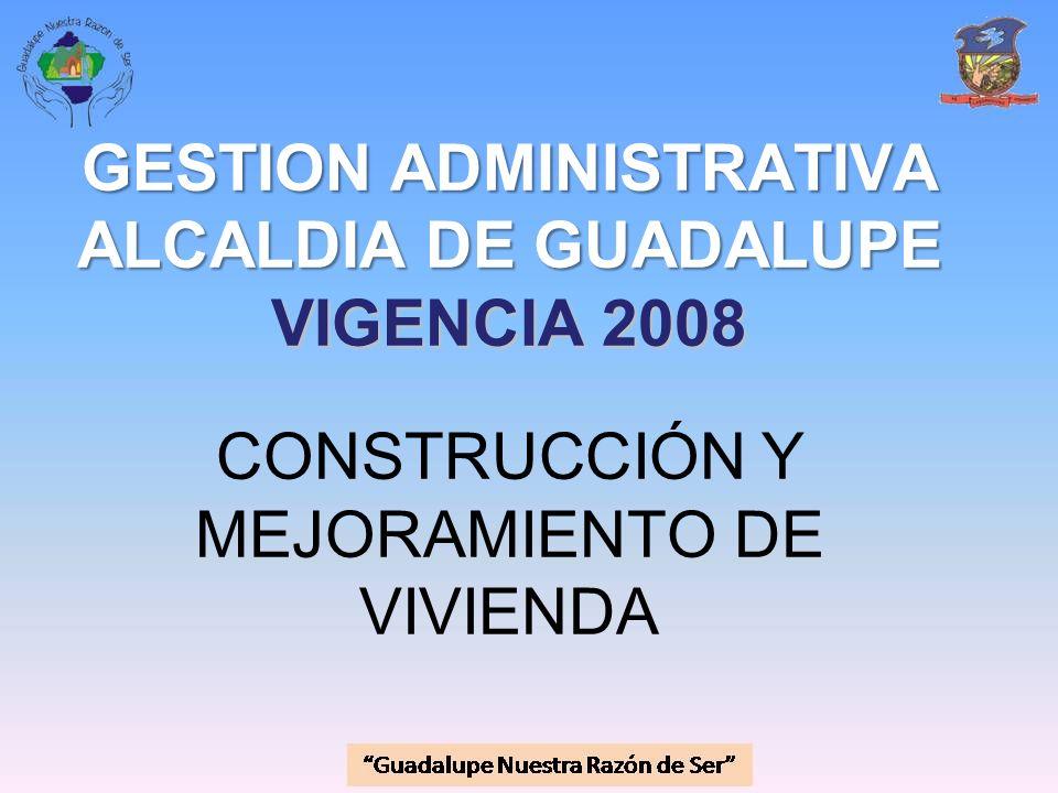 GESTION ADMINISTRATIVA ALCALDIA DE GUADALUPE VIGENCIA 2008 GESTION ADMINISTRATIVA ALCALDIA DE GUADALUPE VIGENCIA 2008 CONSTRUCCIÓN Y MEJORAMIENTO DE V