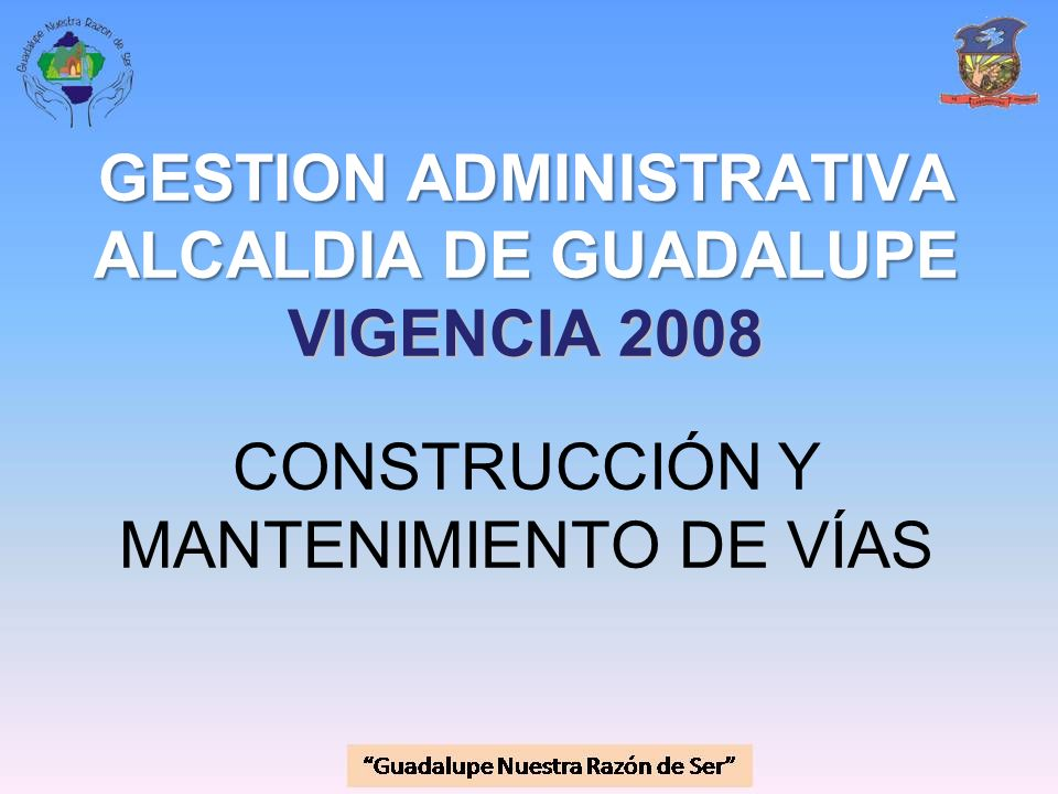 GESTION ADMINISTRATIVA ALCALDIA DE GUADALUPE VIGENCIA 2008 GESTION ADMINISTRATIVA ALCALDIA DE GUADALUPE VIGENCIA 2008 CONSTRUCCIÓN Y MANTENIMIENTO DE