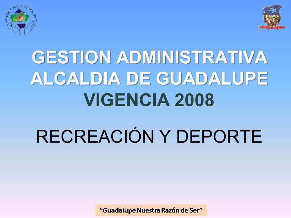 GESTION ADMINISTRATIVA ALCALDIA DE GUADALUPE VIGENCIA 2008 GESTION ADMINISTRATIVA ALCALDIA DE GUADALUPE VIGENCIA 2008 RECREACIÓN Y DEPORTE