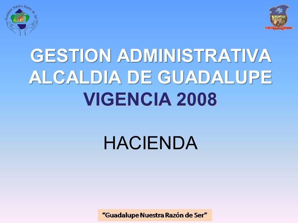 GESTION ADMINISTRATIVA ALCALDIA DE GUADALUPE VIGENCIA 2008 GESTION ADMINISTRATIVA ALCALDIA DE GUADALUPE VIGENCIA 2008 HACIENDA