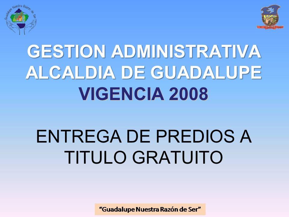 GESTION ADMINISTRATIVA ALCALDIA DE GUADALUPE VIGENCIA 2008 GESTION ADMINISTRATIVA ALCALDIA DE GUADALUPE VIGENCIA 2008 ENTREGA DE PREDIOS A TITULO GRAT