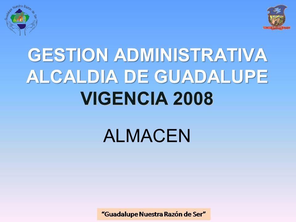 GESTION ADMINISTRATIVA ALCALDIA DE GUADALUPE VIGENCIA 2008 GESTION ADMINISTRATIVA ALCALDIA DE GUADALUPE VIGENCIA 2008 ALMACEN