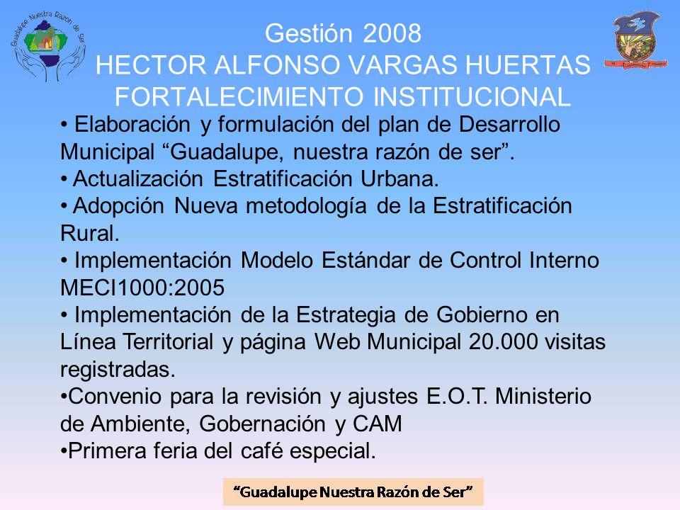 Gestión 2008 HECTOR ALFONSO VARGAS HUERTAS FORTALECIMIENTO INSTITUCIONAL Elaboración y formulación del plan de Desarrollo Municipal Guadalupe, nuestra