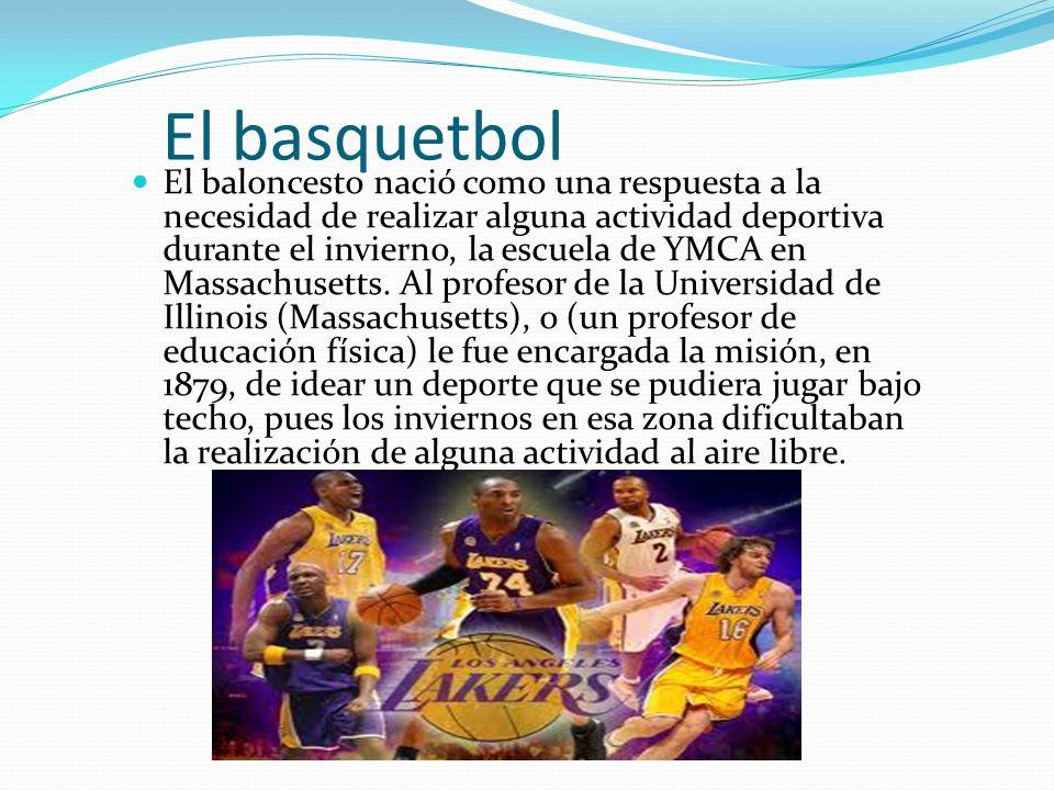 El basquetbol El baloncesto nació como una respuesta a la necesidad de realizar alguna actividad deportiva durante el invierno, la escuela de YMCA en Massachusetts.