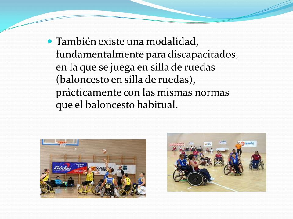 También existe una modalidad, fundamentalmente para discapacitados, en la que se juega en silla de ruedas (baloncesto en silla de ruedas), prácticamente con las mismas normas que el baloncesto habitual.