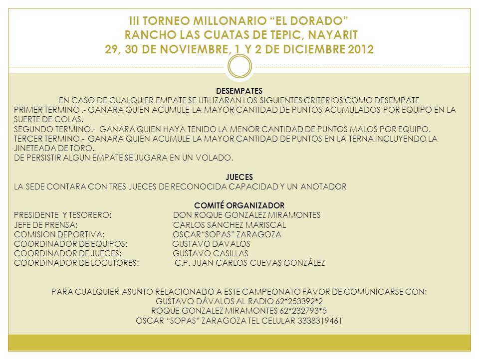 III TORNEO MILLONARIO EL DORADO RANCHO LAS CUATAS DE TEPIC, NAYARIT 29, 30 DE NOVIEMBRE, 1 Y 2 DE DICIEMBRE 2012 DESEMPATES EN CASO DE CUALQUIER EMPATE SE UTILIZARAN LOS SIGUIENTES CRITERIOS COMO DESEMPATE PRIMER TERMINO.- GANARA QUIEN ACUMULE LA MAYOR CANTIDAD DE PUNTOS ACUMULADOS POR EQUIPO EN LA SUERTE DE COLAS.