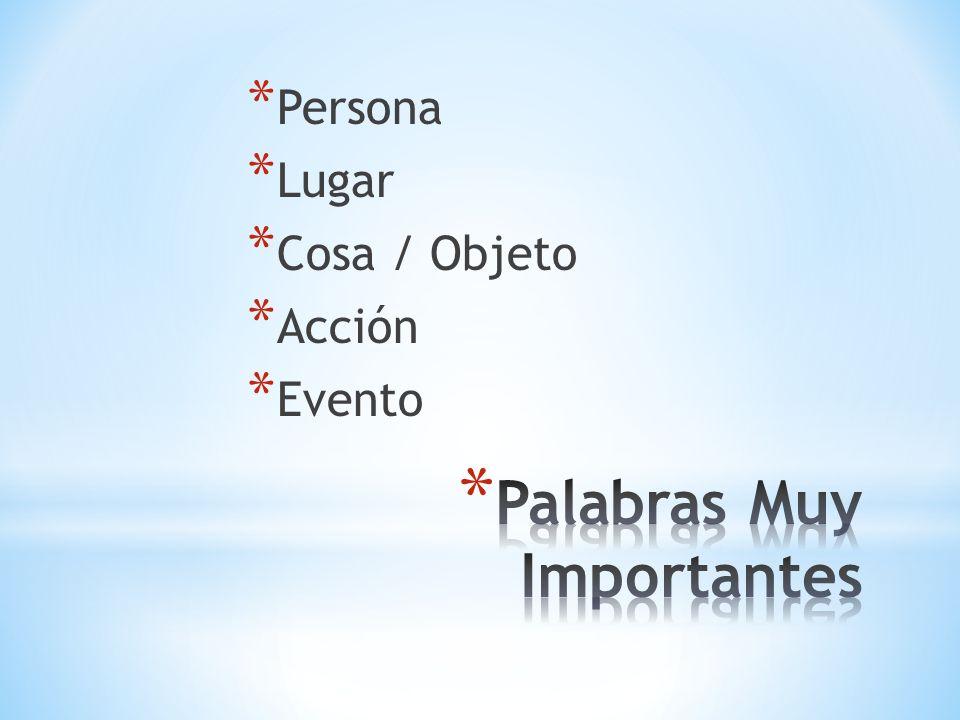 * Persona * Lugar * Cosa / Objeto * Acción * Evento