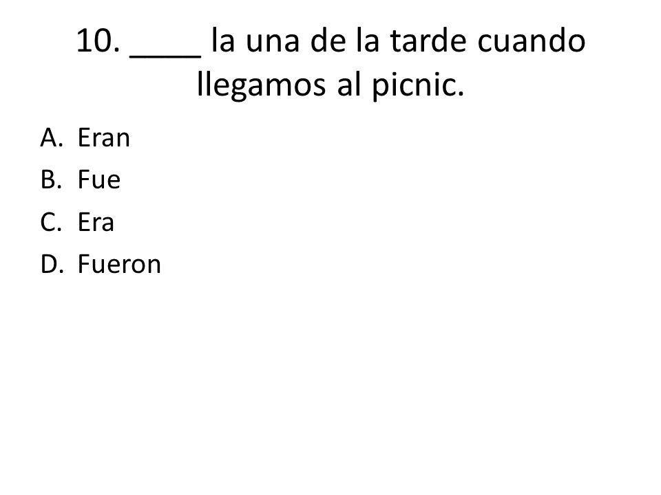 10. ____ la una de la tarde cuando llegamos al picnic. A.Eran B.Fue C.Era D.Fueron