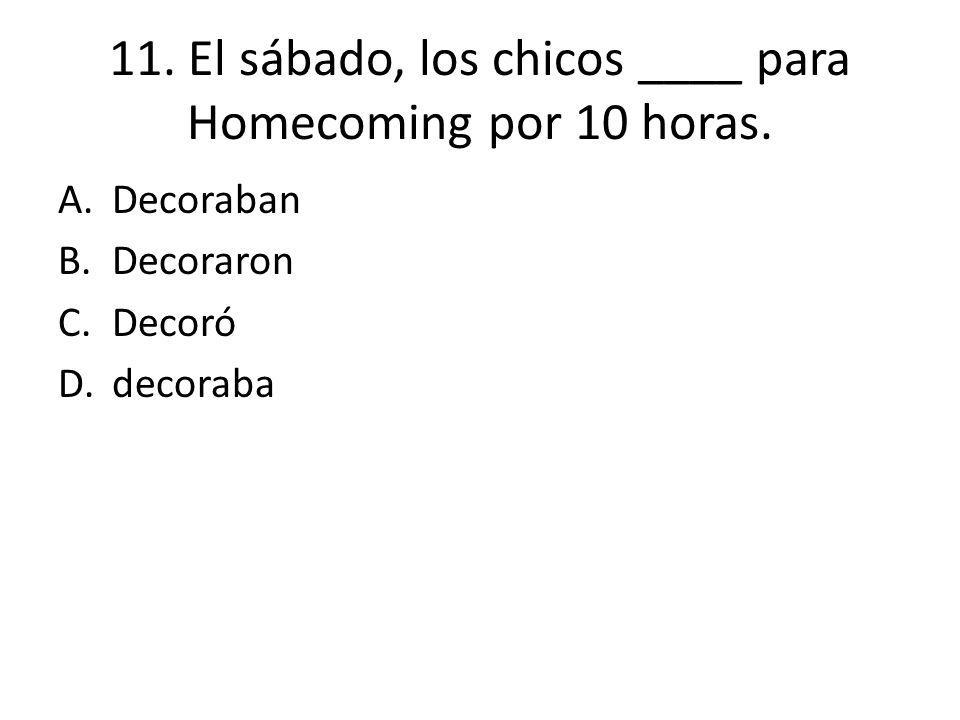 11. El sábado, los chicos ____ para Homecoming por 10 horas. A.Decoraban B.Decoraron C.Decoró D.decoraba