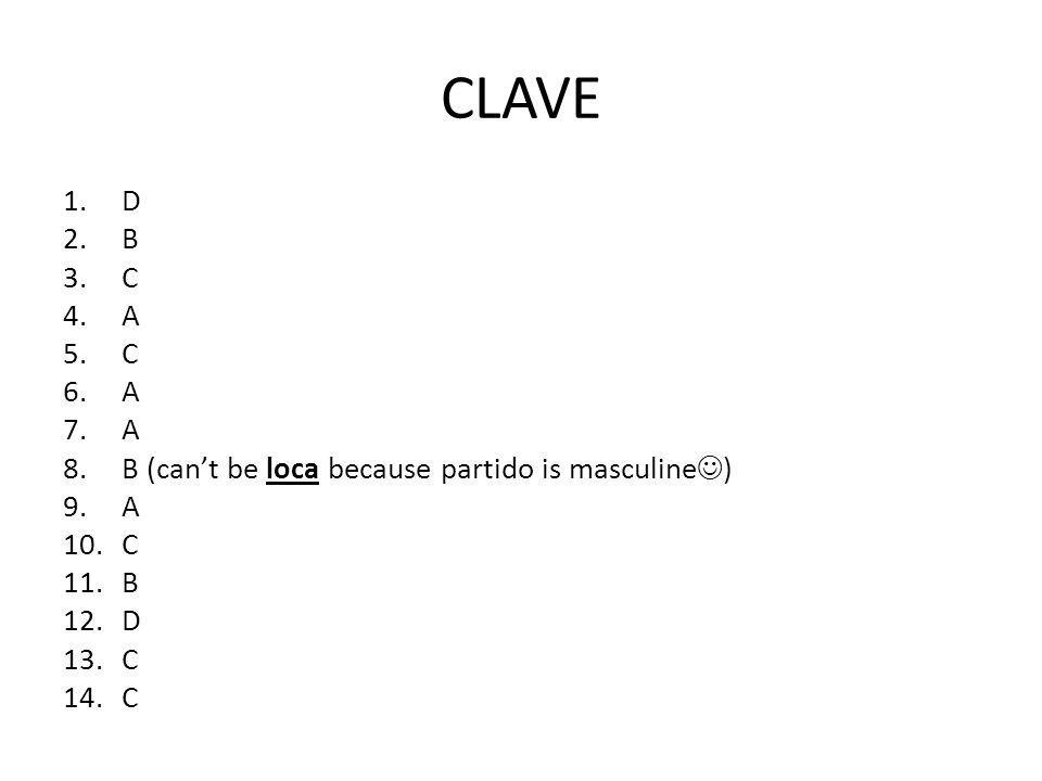 CLAVE 1.D 2.B 3.C 4.A 5.C 6.A 7.A 8.B (cant be loca because partido is masculine ) 9.A 10.C 11.B 12.D 13.C 14.C