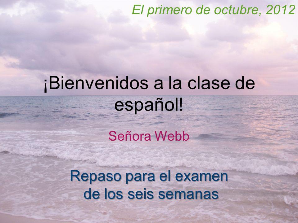 ¡Bienvenidos a la clase de español! Señora Webb El primero de octubre, 2012 Repaso para el examen de los seis semanas de los seis semanas