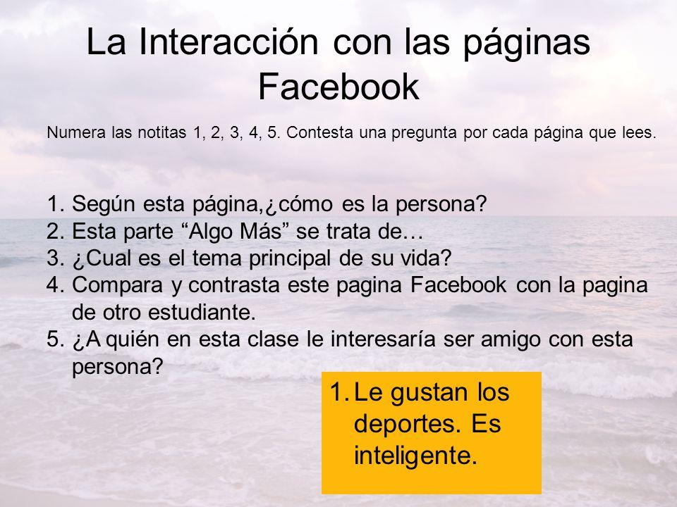 La Interacción con las páginas Facebook Numera las notitas 1, 2, 3, 4, 5. Contesta una pregunta por cada página que lees. 1.Según esta página,¿cómo es