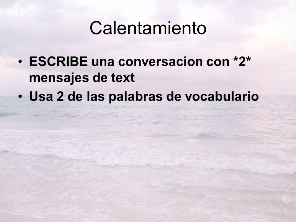 Calentamiento ESCRIBE una conversacion con *2* mensajes de text Usa 2 de las palabras de vocabulario
