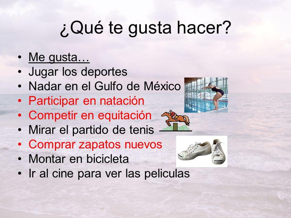 ¿Qué te gusta hacer? Me gusta… Jugar los deportes Nadar en el Gulfo de México Participar en natación Competir en equitación Mirar el partido de tenis